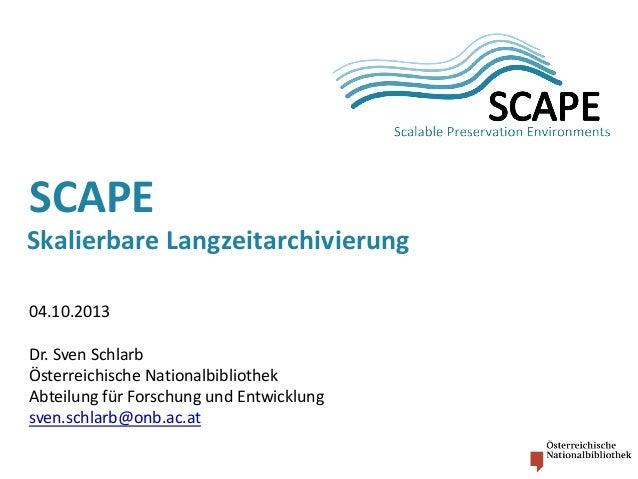 SCAPE  Skalierbare Langzeitarchivierung 04.10.2013 Dr. Sven Schlarb Österreichische Nationalbibliothek Abteilung für Forsc...