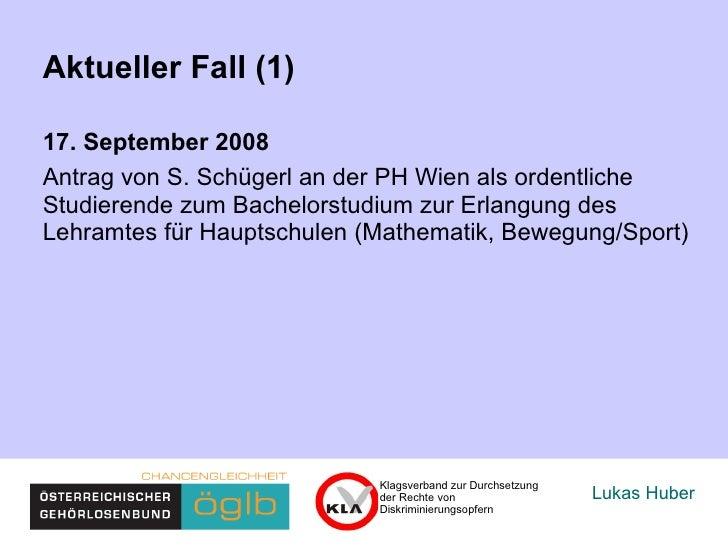 Lukas Huber Aktueller Fall (1) 17. September 2008  Antrag von S. Schügerl an der PH Wien als ordentliche  Studierende zum ...