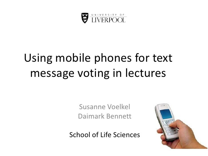 Using mobile phones for text message voting in lectures<br />Susanne Voelkel<br />Daimark Bennett<br />School of Life Scie...