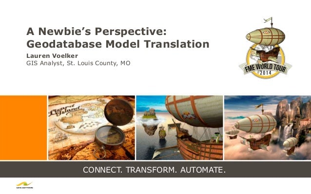CONNECT. TRANSFORM. AUTOMATE. A Newbie's Perspective: Geodatabase Model Translation Lauren Voelker GIS Analyst, St. Louis ...