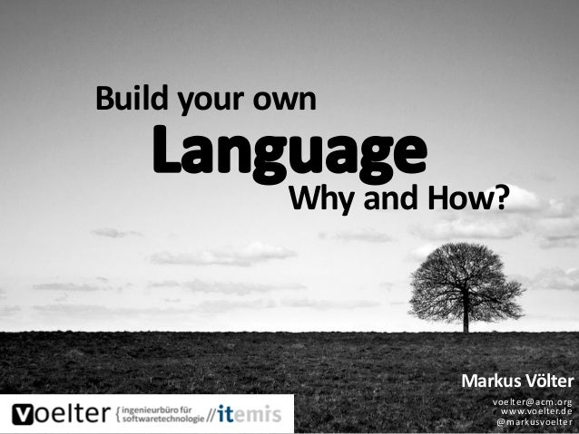 Build your own Markus Völter voelter@acm.org www.voelter.de @markusvoelter Why and How?