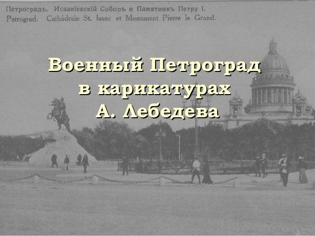 Военный ПетроградВоенный Петроград в карикатурахв карикатурах А. ЛебедеваА. Лебедева