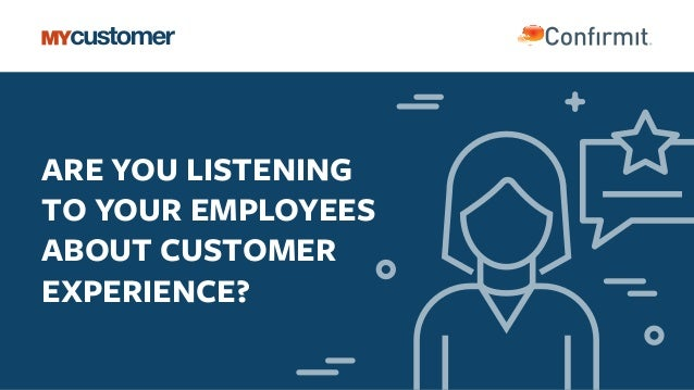 ARE YOU LISTENING TO YOUR EMPLOYEES ABOUT CUSTOMER EXPERIENCE?