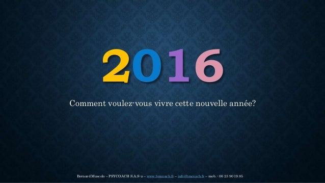 2016 Comment voulez-vous vivre cette nouvelle année? Bernard Muscolo – PSYCOACH S.A.S-u – www.bmcoach.fr – info@bmcoach.fr...