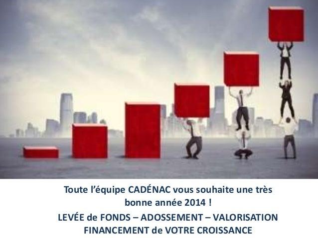 Toute l'équipe CADÉNAC vous souhaite une très bonne année 2014 ! LEVÉE de FONDS – ADOSSEMENT – VALORISATION FINANCEMENT de...