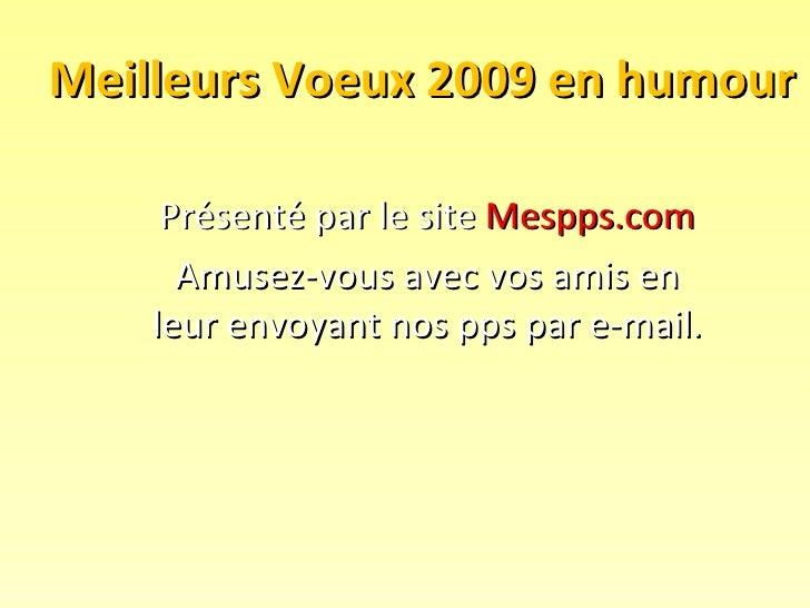 Meilleurs Voeux 2009 en humour Présenté par le site  Mespps.com Amusez-vous avec vos amis en leur envoyant nos pps par e-m...