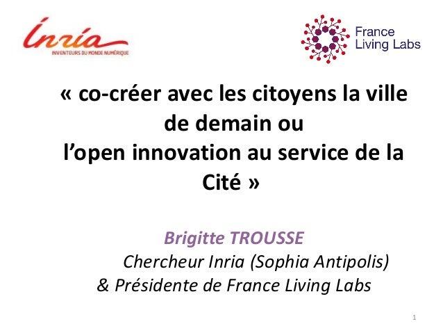 « co-créer avec les citoyens la ville de demain ou l'open innovation au service de la Cité » Brigitte TROUSSE Chercheur In...