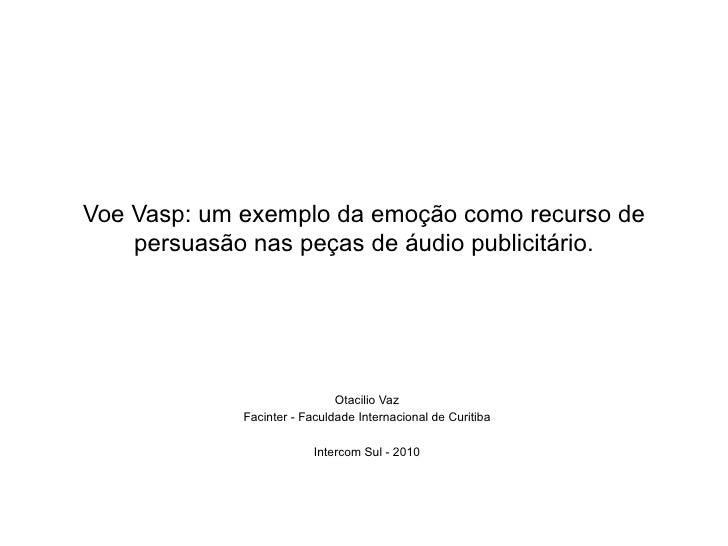 Voe Vasp: um exemplo da emo ç ão  como recurso de persuas ão   nas pe ças  de  áu dio publicit ár io. Otacilio Vaz Facinte...