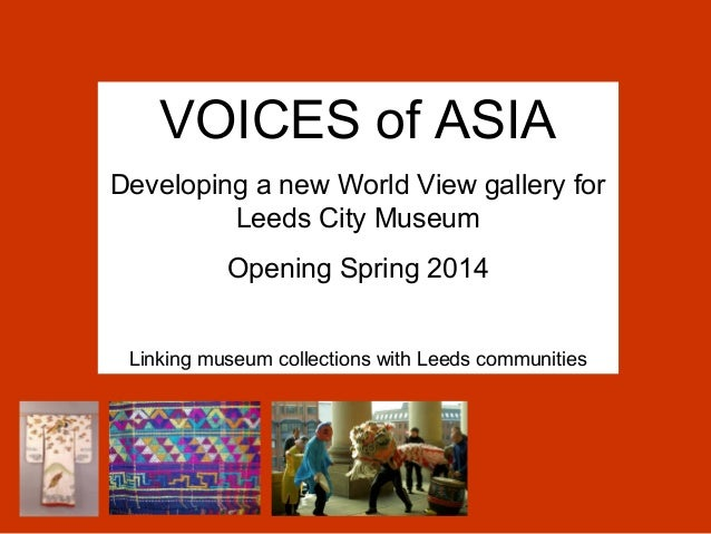 VOICES of ASIADeveloping a new World View gallery for         Leeds City Museum           Opening Spring 2014 Linking muse...