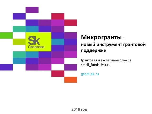 Микрогранты – новый инструмент грантовой поддержки Грантовая и экспертная служба small_funds@sk.ru grant.sk.ru 2016 год