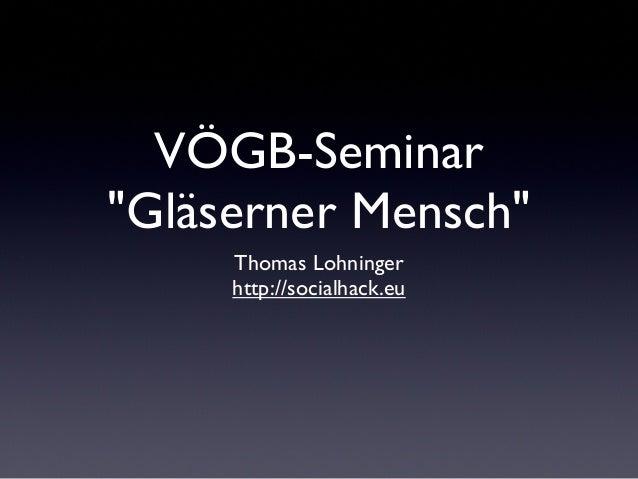 """VÖGB-Seminar""""Gläserner Mensch""""Thomas Lohningerhttp://socialhack.eu"""