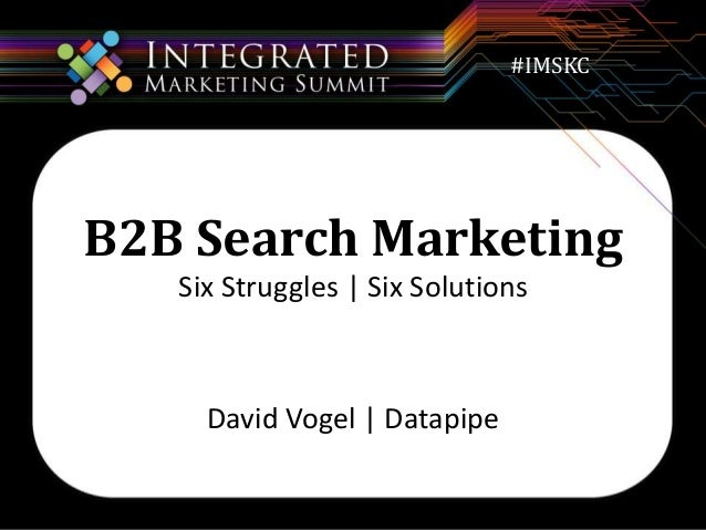 #IMSKC  B2B Search Marketing  Six Struggles | Six Solutions  David Vogel | Datapipe
