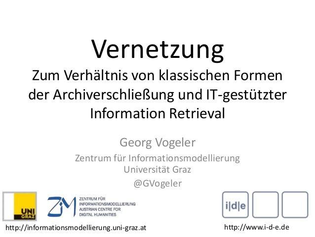 Vernetzung Zum Verhältnis von klassischen Formen der Archiverschließung und IT-gestützter Information Retrieval Georg Voge...