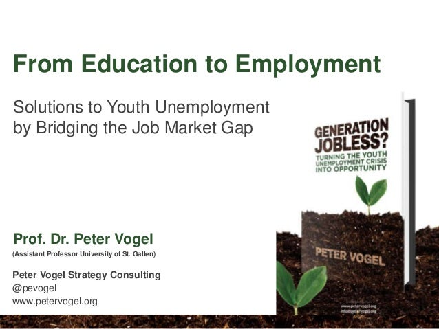 Solutions to Youth Unemployment by Bridging the Job Market Gap (Assistant Professor University of St. Gallen) Peter Vogel ...