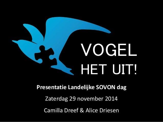 VOGEL  HET UIT!  Presentatie Landelijke SOVON dag  Zaterdag 29 november 2014  Camilla Dreef & Alice Driesen