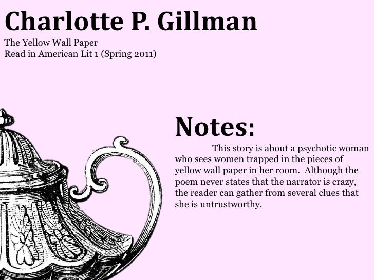 Charlotte P. GillmanThe Yellow Wall PaperRead in American Lit 1 (Spring 2011)                                       Notes:...