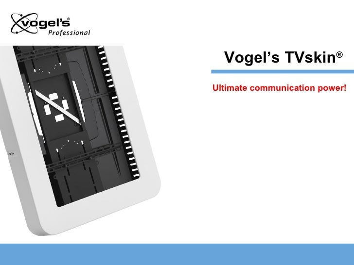 Ultimate communication power! Vogel's TVskin ®