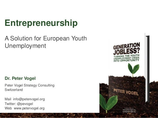 A Solution for European Youth Unemployment Entrepreneurship Dr. Peter Vogel Peter Vogel Strategy Consulting Switzerland Ma...