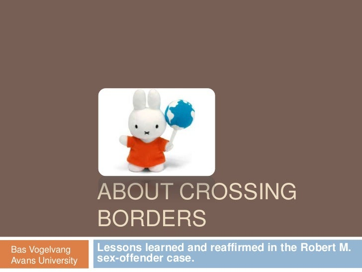 AboutCrossingBorders<br />Lessons learned and reaffirmed in the Robert M. sex-offender case.<br />Bas Vogelvang<br />Avans...