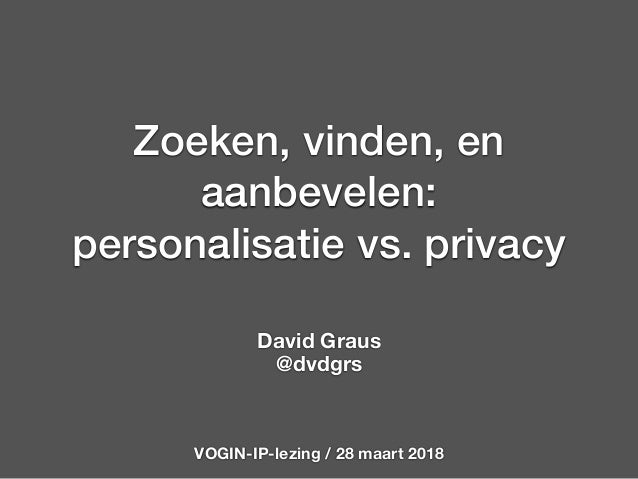 Zoeken, vinden, en aanbevelen: personalisatie vs. privacy David Graus @dvdgrs VOGIN-IP-lezing / 28 maart 2018