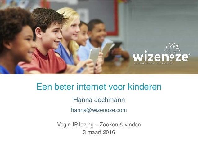 Een beter internet voor kinderen Hanna Jochmann hanna@wizenoze.com Vogin-IP lezing – Zoeken & vinden 3 maart 2016