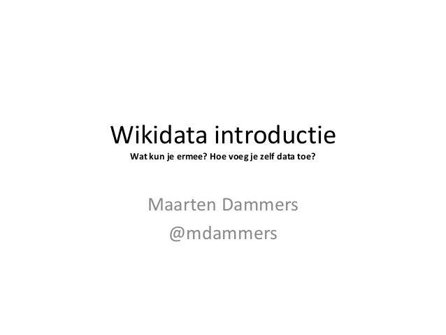 Wikidata introductie Wat kun je ermee? Hoe voeg je zelf data toe? Maarten Dammers @mdammers