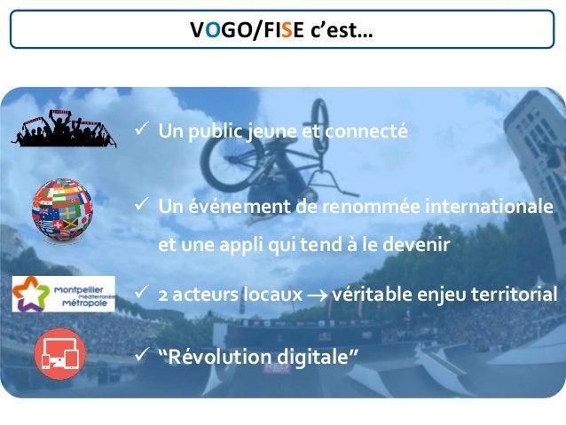 VOGO/FISE c'est…  Un public jeune et connecté  Un événement de renommée internationale et une appli qui tend à le deveni...