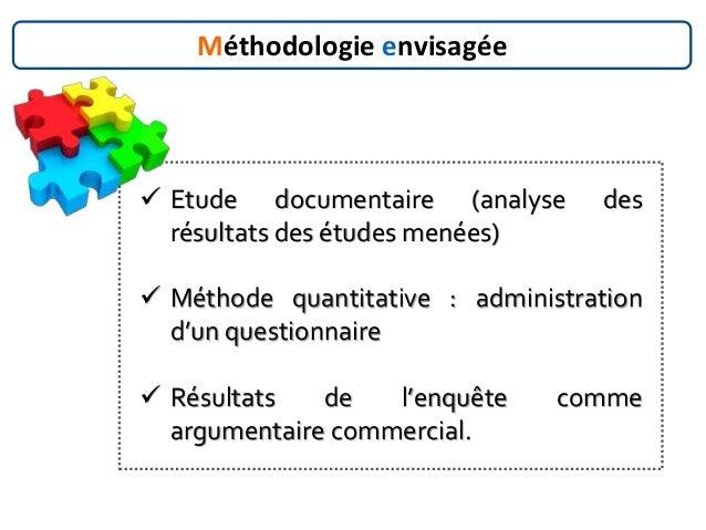 Méthodologie envisagée  Etude documentaire (analyse des résultats des études menées)  Méthode quantitative : administrat...