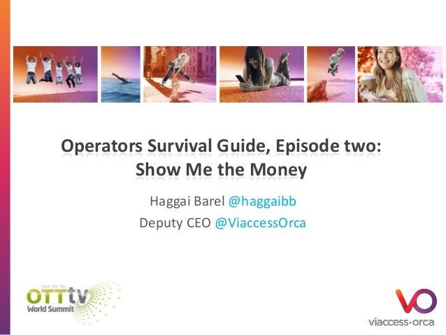 Operators Survival Guide, Episode two: Show Me the Money Haggai Barel @haggaibb Deputy CEO @ViaccessOrca
