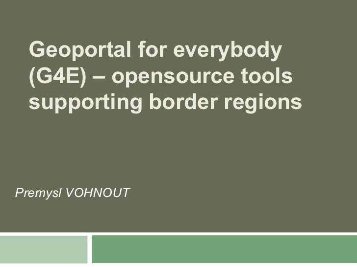 Geoportal for everybody (G4E) – opensource tools supporting border regionsPremysl VOHNOUT