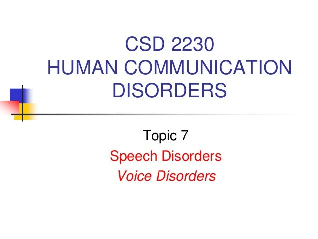 CSD 2230 HUMAN COMMUNICATION DISORDERS Topic 7 Speech Disorders Voice Disorders