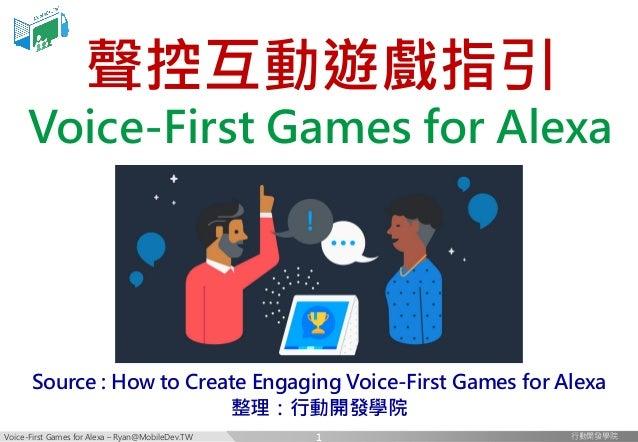 Voice-First Games for Alexa – Ryan@MobileDev.TW 行動開發學院行動開發學院 聲控互動遊戲指引 Voice-First Games for Alexa Source : How to Create E...