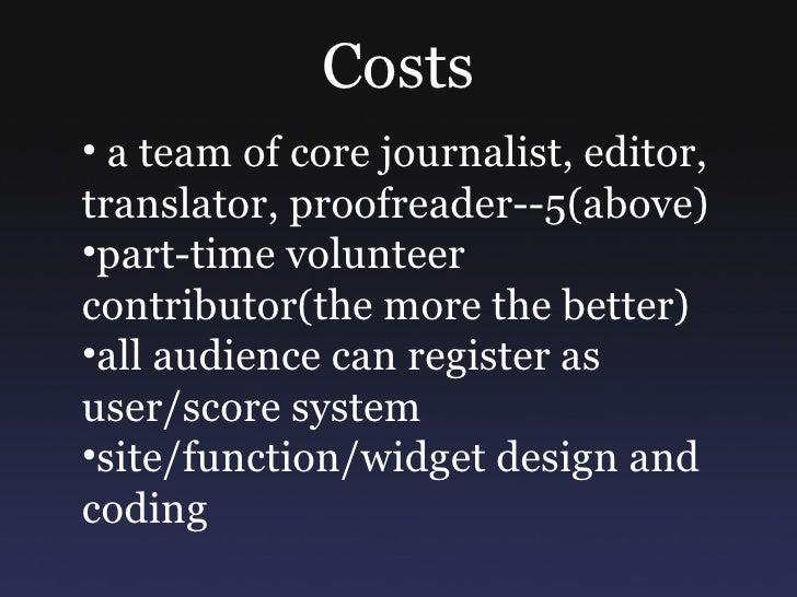 Costs <ul><ul><li>a team of core journalist, editor, translator, proofreader--5(above) </li></ul></ul><ul><ul><li>part-tim...