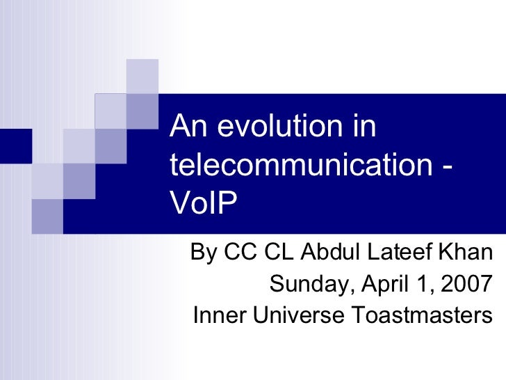 An evolution in telecommunication - VoIP By CC CL Abdul Lateef Khan Sunday, April 1, 2007 Inner Universe Toastmasters