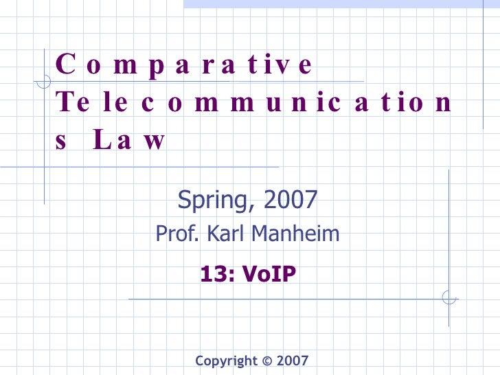 Comparative Telecommunications Law Spring, 2007 Prof. Karl Manheim 13: VoIP Copyright © 2007