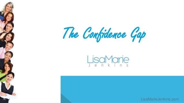 The Confidence Gap LisaMarieJenkins.com LisaMarieJenkins.com