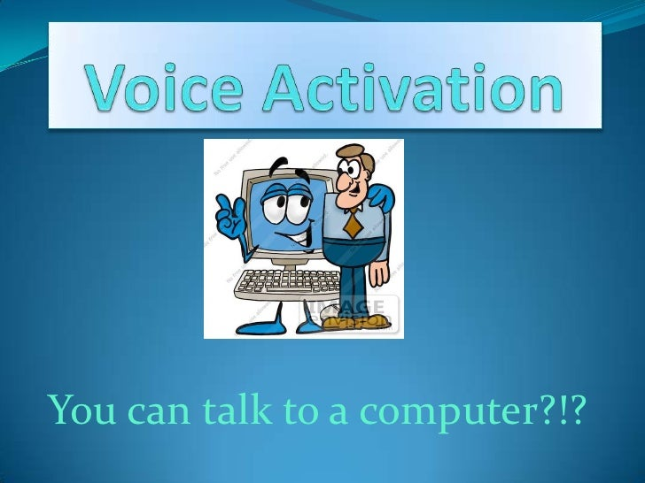Voice Activation <br />You can talk to a computer?!?<br />