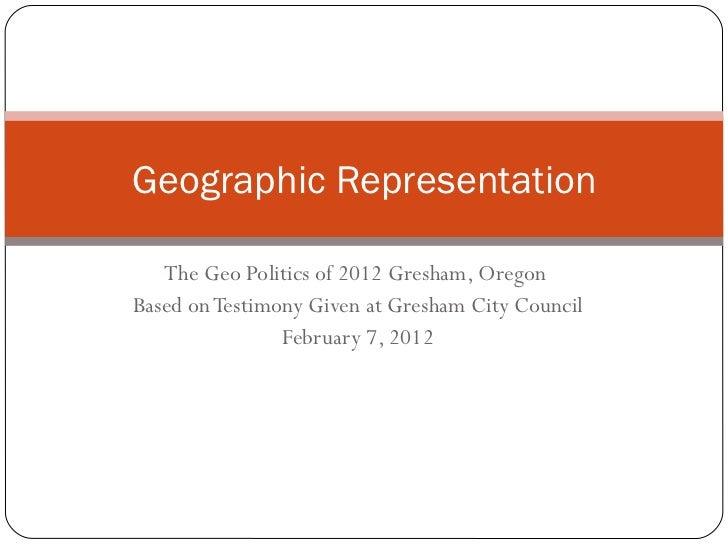 The Geo Politics of 2012 Gresham, Oregon  Based on Testimony Given at Gresham City Council February 7, 2012 Geographic Rep...