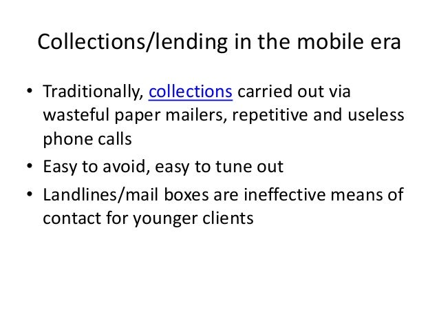 Collections/lending in the mobile era • Traditionally, collections carried out via wasteful paper mailers, repetitive and ...