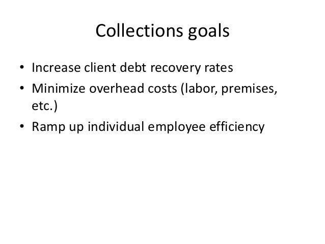 Collections goals • Increase client debt recovery rates • Minimize overhead costs (labor, premises, etc.) • Ramp up indivi...