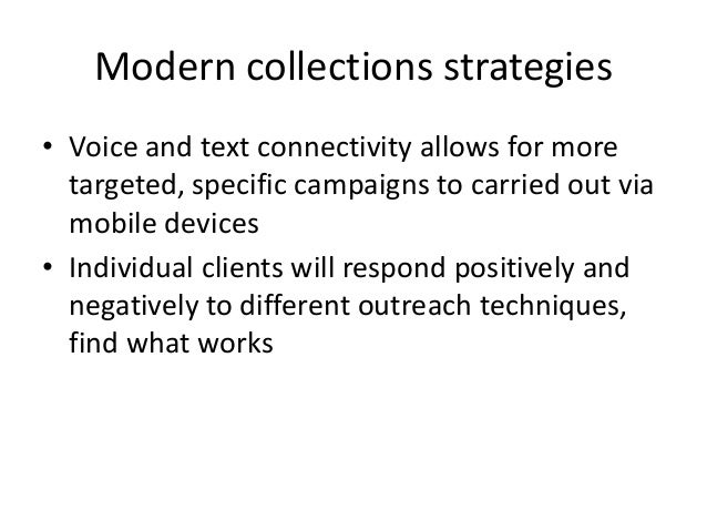 Modern collections strategies • Voice and text connectivity allows for more targeted, specific campaigns to carried out vi...