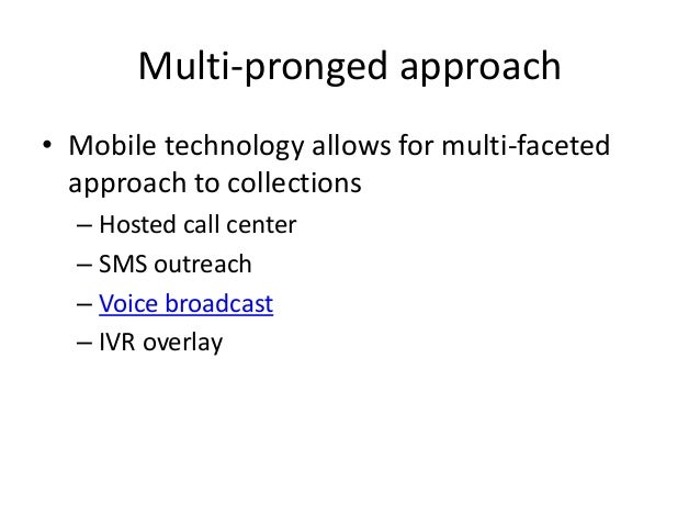 Multi-pronged approach • Mobile technology allows for multi-faceted approach to collections – Hosted call center – SMS out...