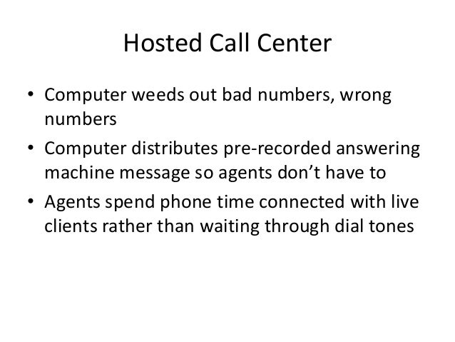 Hosted Call Center • Computer weeds out bad numbers, wrong numbers • Computer distributes pre-recorded answering machine m...