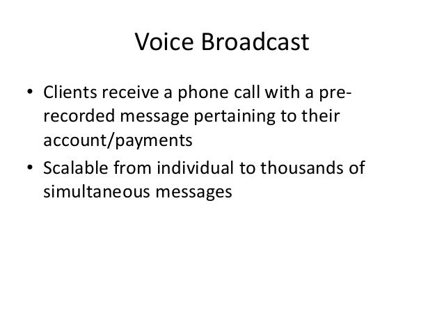 Voice Broadcast • Clients receive a phone call with a pre- recorded message pertaining to their account/payments • Scalabl...