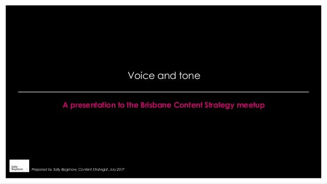 Voice and tone A presentation to the Brisbane Content Strategy meetup Prepared by Sally Bagshaw, Content Strategist, July ...