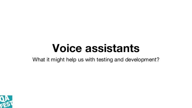 Voice assistants What it might help us with testing and development?
