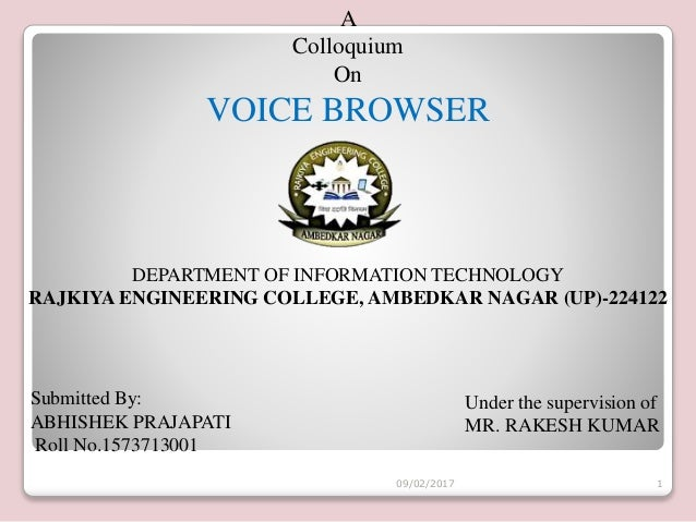 A Colloquium On VOICE BROWSER Submitted By: ABHISHEK PRAJAPATI Roll No.1573713001 Under the supervision of MR. RAKESH KUMA...