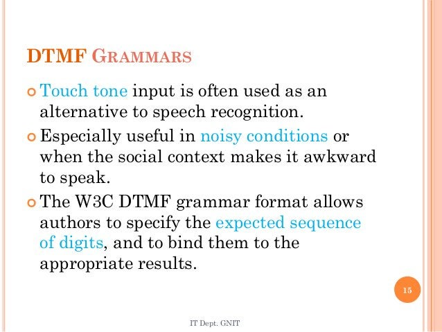DTMF GRAMMARS  Touch tone input is often used as an alternative to speech recognition.  Especially useful in noisy condi...