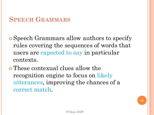 SPEECH GRAMMARS  Speech Grammars allow authors to specify rules covering the sequences of words that users are expected t...