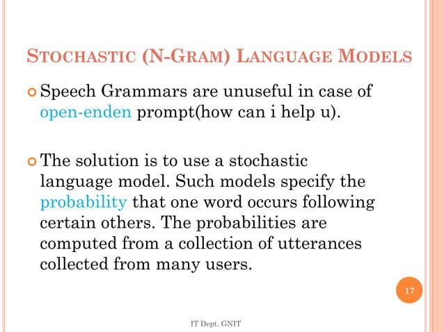 STOCHASTIC (N-GRAM) LANGUAGE MODELS  Speech Grammars are unuseful in case of open-enden prompt(how can i help u).  The s...